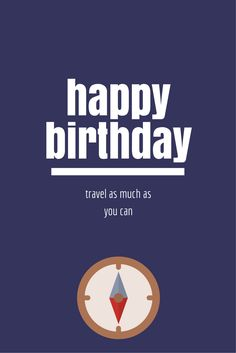 Happy Birthday! Travel as much as you can!