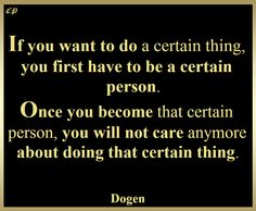 If you want to do a certain thing, you first have to be a certain person. Once you become that certain person, you will not care anymore about doing that certain thing. Dogen