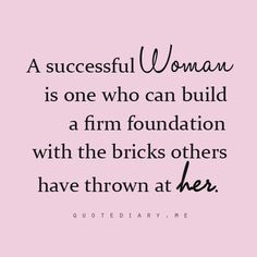 Bricks thrown vs bricks stolen vs bricks created through ones own hard work. Too many women feel victim to the first when in reality they are convicted of the second. I prefer to pride myself on being a builder of the third!