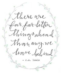 There are far, far better things ahead than any we leave behind. C.S. Lewis.