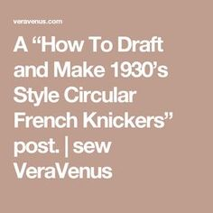 """A """"How To Draft and Make 1930's Style Circular French Knickers"""" post. 