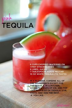 Pink Tequila  Ingredients 6 cups chopped watermelon  1 pint strawberries  6 limes, juiced  1 tablespoon agave nectar or sugar  10 oz white tequila (or to taste)  Directions In a blender, combine all of the ingredients except for the tequila. In a pitcher, add a few cups of ice, and top off with 8 oz of tequila. Stir, taste, and add the rest if you