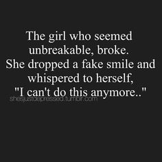 The Girl who seemed unbreakable, broke. She dropped a fake smile and whispered to herself, I can't do this anymore