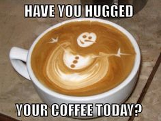 Hello coffee lovers! Have you hugged your #coffee today?