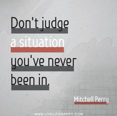 Don't judge a situation you've never been in. - Mitchell Perry