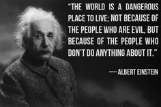 "#quote ""The world is a dangerous place to live: Not because of the people who are evil, but because of the people who don't do anything about it."" -Albert Einstein"
