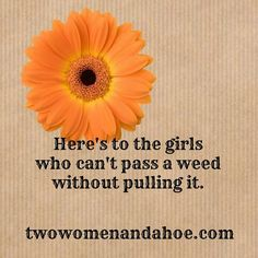 Here's to the girls who can't pass a weed without pulling it.
