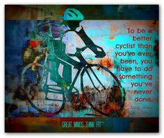 To be a better cyclist than you've ever been, you have to do something you've never done.