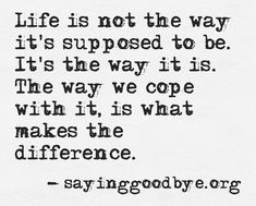 Life is not the way it's supposed to be. It's the way it is. The way we cope with it, is what makes the difference.