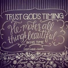 Trust God's timing.  He makes all thing beautiful in his timing...