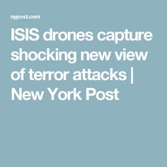 ISIS drones capture shocking new view of terror attacks | New York Post