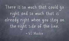 There is so much that could go right and so much that is already right when you stay on the right side of the line.