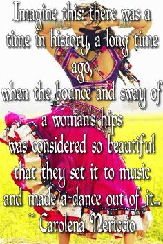 Imagine this: there was a time in history, a long time ago, when the bounce and sway of a woman's hips was considered so beautiful that they set it to music and made a dance out of it... ~ Carolena Nericcio