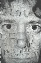 """Pass Thru Fire: The Collected Lyrics by Lou Reed.  New York Post: """"This paperback collection of Reed ruminations is not only a lyrical walk on the wild side, it's a typographic wonder."""""""