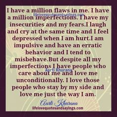I have a million flaws in me. I have a million imperfections. I have my insecurities and my fears.I laugh and cry at the same time and I feel depressed when I am hurt.I am impulsive and have an erratic behavior andI tend to misbehave.But despite all my imperfections I have people who care …