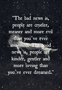 """""""The Bad News Is, People Are Crueler, Meaner And More Evil Than You've Ever Imagined. The Good News Is, People Are Kinder, Gentler And More Loving Than You've Ever Dreamed."""""""