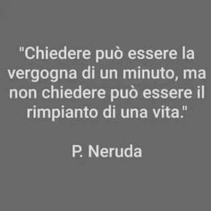 **************Ask may be the shame of a minute but do not ask can be the regret of a lifetime Pablo Neruda, Nautical Wedding, Cool Words, Sentences, Quotations, Motivational Quotes, Life Quotes, Mindfulness, Wisdom
