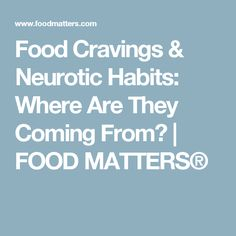 Food Cravings & Neurotic Habits: Where Are They Coming From?   FOOD MATTERS®