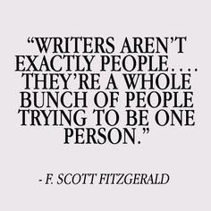 Writers aren't exactly people. They're a whole bunch of people trying to be one person. Scott Fitzgerald Writer quotes, quotes for writers, writing inspiration. Writing Advice, Writing A Book, Writing Prompts, Essay Writing, Writing Goals, Writing Services, Writer Quotes, Book Quotes, Me Quotes