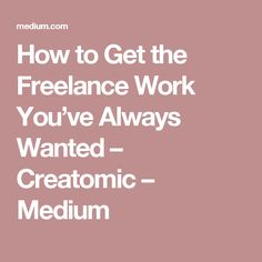How to Get the Freelance Work You've Always Wanted – Creatomic – Medium