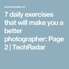 7 daily exercises that will make you a better photographer: Page 2   TechRadar