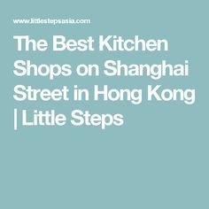 The Best Kitchen Shops on Shanghai Street in Hong Kong | Little Steps