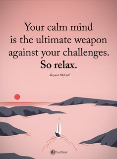 Quotes Your Calm mind is the ultimate weapon against your challenges. So relax