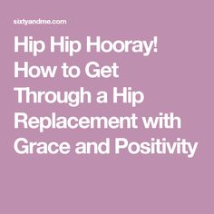 Hip Hip Hooray! How to Get Through a Hip Replacement with Grace and Positivity