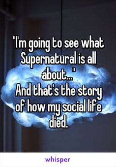 """""""I'm going to see what Supernatural is all about..."""" And that's the story of how my social life died."""
