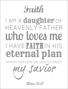 FAITH - I am a daughter of Heavenly Father who loves me. I have faith in his eternal plan which centers on Jesus Christ my Savior. Lds Quotes, Faith Quotes, Great Quotes, Inspirational Quotes, Qoutes, Young Women Values, Encouragement, Church Quotes, Women Of Faith