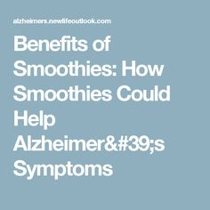 Benefits of Smoothies: How Smoothies Could Help Alzheimer's Symptoms