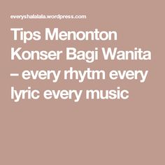 Tips Menonton Konser Bagi Wanita – every rhytm every lyric every music