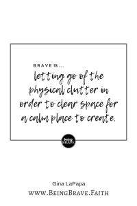 """www. Being Brave. Faith """"Brave is...letting go of the physical clutter in order to clear space for a calm place to create."""""""