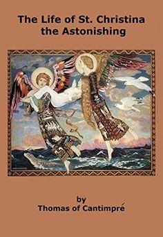 The Life of St. Christina the Astonishing by Thomas de Cantimpré http://www.amazon.com/dp/B01293X0NO/ref=cm_sw_r_pi_dp_ka.1vb0NHFSK7