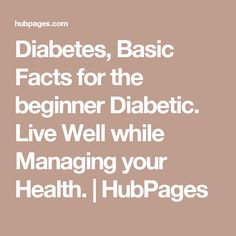 Diabetes, Basic Facts for the beginner Diabetic. Live Well while Managing your Health. | HubPages