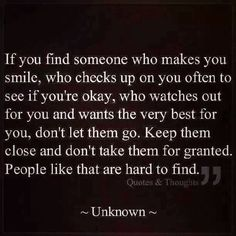 If you find someone who makes you smile, who checks up on you often to see if you're okay, who watches out for you and wants the very best for you, don't let them go. Keep them close and don't take them for granted. People like that are hard to find. ~Absolutely! :) xoxo