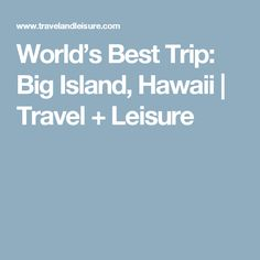 World's Best Trip: Big Island, Hawaii | Travel + Leisure