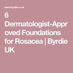 6 Dermatologist-Approved Foundations for Rosacea | Byrdie UK