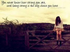 No sabes lo fuerte que eres hasta que ser fuerte es la única opción que tienes.