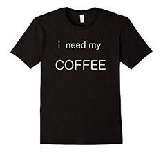 Amazon.com: i need my COFFEE T-shirt: Clothing