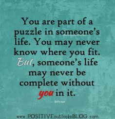 You are part of a puzzle in someone's life..............