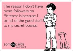 The reason I don't have more followers on Pinterest is because I pin all of the good stuff to my secret boards!