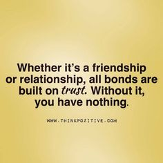 Whether it's a friendship or relationship, all bounds are built on trust. Without it, you have nothing.