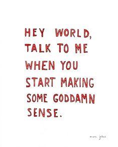 hey world talk to me when you start making some goddamn sense