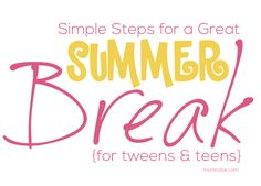Simple Steps for a GREAT Summer Break for Tweens & Teens . . . especially girls!