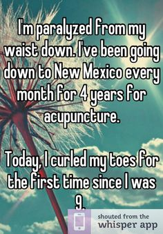 I'm paralyzed from my waist down. I've been going down to New Mexico every month for 4 years for acupuncture.     Today, I curled my toes for the first time since I was 9.