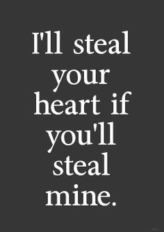 I'll steal your heart if you'll steal mine.
