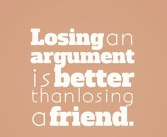 Losing an argument is better than losing a friend. #quotes