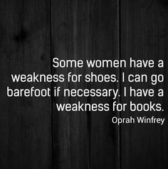 Some women have a weakness for shoes. I can go barefoot if necessary. I have a weakness for books. Books are definitely necessary. (But we know how she loves shoes. She really loves books! I Love Books, Good Books, Books To Read, My Books, Story Books, Top Quotes, Great Quotes, Inspirational Quotes, The Words