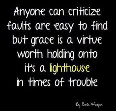 ~Grace is a virtue~ #quote Anyone can criticize, faults are easy to find, but grace is a virtue worth holding onto, it's a lighthouse in times of trouble. By Ernie Kasper